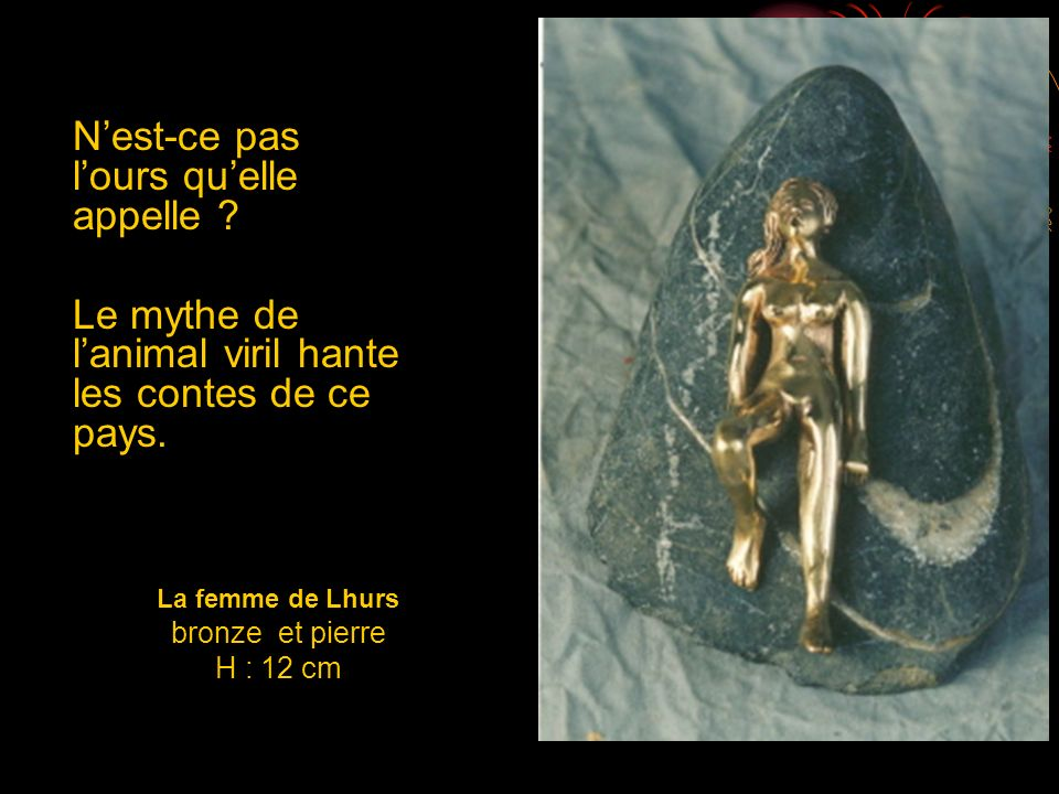 La femme de Lhurs bronze et pierre H : 12 cm Nest-ce pas lours quelle appelle ? Le mythe de lanimal viril hante les contes de ce pays.