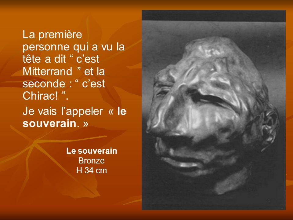 Le souverain Bronze H 34 cm La première personne qui a vu la tête a dit cest Mitterrand et la seconde : cest Chirac!. Je vais lappeler « le souverain.