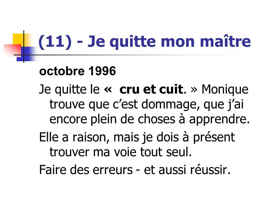 (11) - Je quitte mon maître octobre 1996 Je quitte le « cru et cuit. » Monique trouve que cest dommage, que jai encore plein de choses à apprendre. El