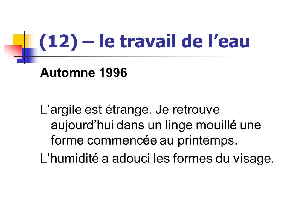 (12) – le travail de leau Automne 1996 Largile est étrange. Je retrouve aujourdhui dans un linge mouillé une forme commencée au printemps. Lhumidité a