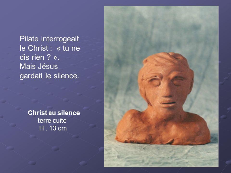 Christ au silence terre cuite H : 13 cm Pilate interrogeait le Christ : « tu ne dis rien ? ». Mais Jésus gardait le silence.