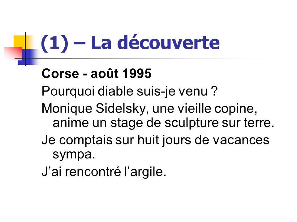 (1) – La découverte Corse - août 1995 Pourquoi diable suis-je venu ? Monique Sidelsky, une vieille copine, anime un stage de sculpture sur terre. Je c