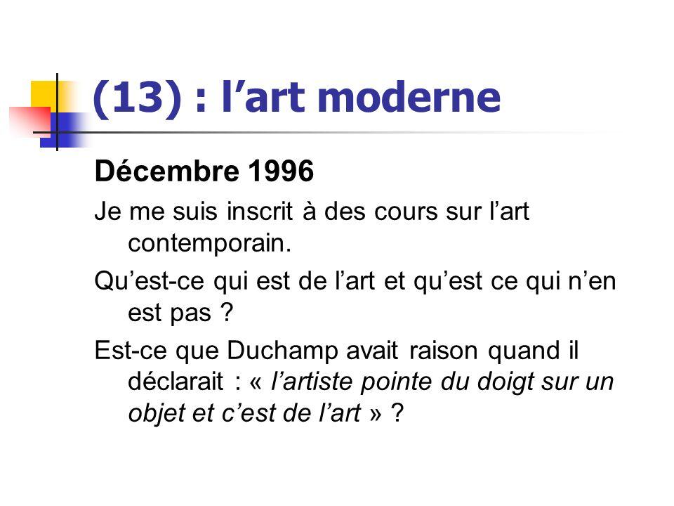 (13) : lart moderne Décembre 1996 Je me suis inscrit à des cours sur lart contemporain. Quest-ce qui est de lart et quest ce qui nen est pas ? Est-ce