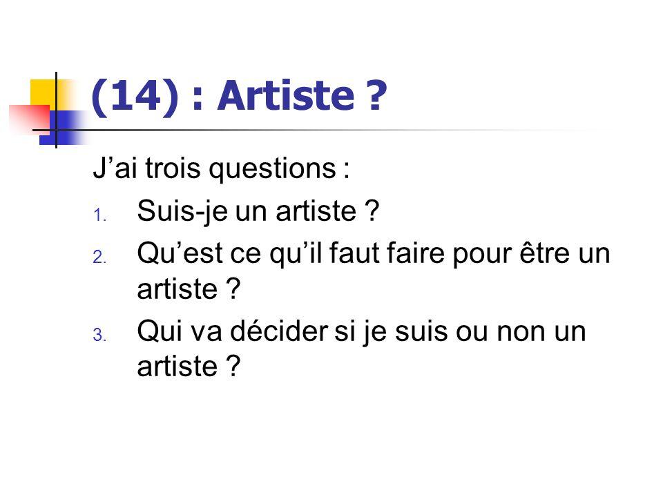 (14) : Artiste ? Jai trois questions : 1. Suis-je un artiste ? 2. Quest ce quil faut faire pour être un artiste ? 3. Qui va décider si je suis ou non