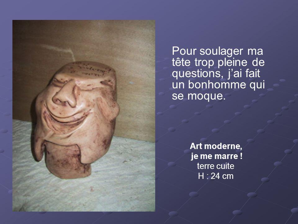 Art moderne, je me marre ! terre cuite H : 24 cm Pour soulager ma tête trop pleine de questions, jai fait un bonhomme qui se moque.