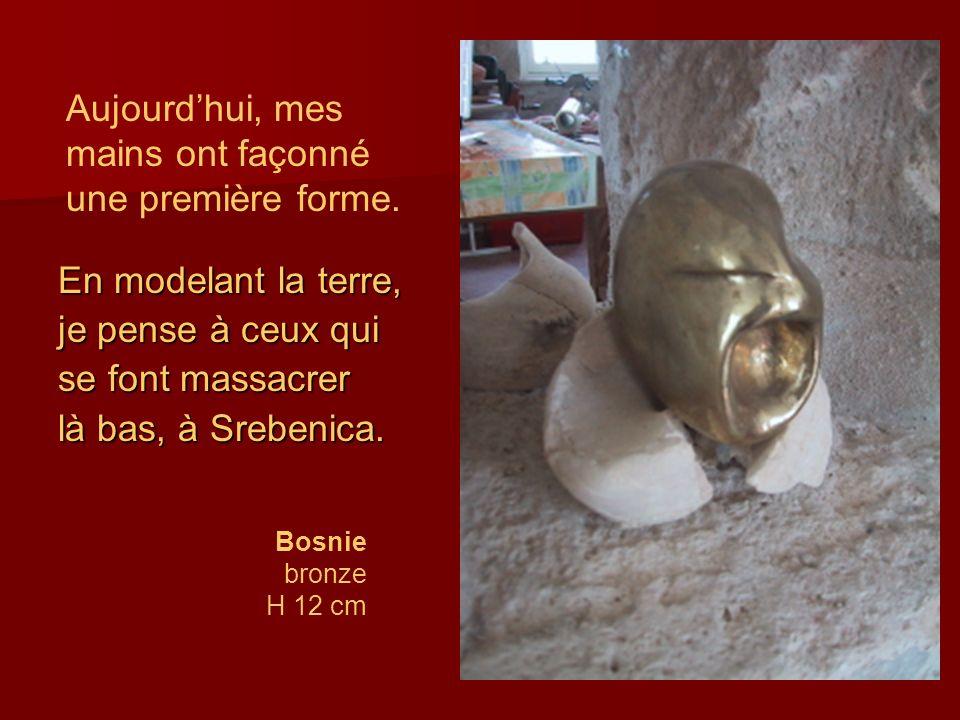 En modelant la terre, je pense à ceux qui se font massacrer là bas, à Srebenica. Bosnie bronze H 12 cm Aujourdhui, mes mains ont façonné une première