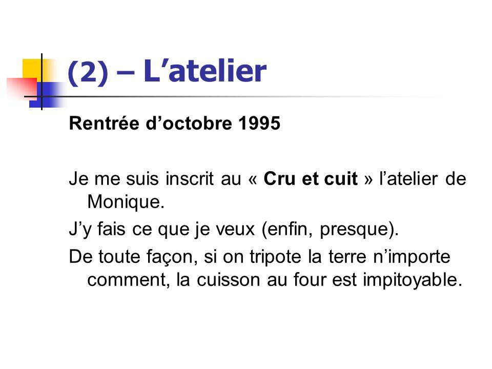 (2) – Latelier Rentrée doctobre 1995 Je me suis inscrit au « Cru et cuit » latelier de Monique. Jy fais ce que je veux (enfin, presque). De toute faço