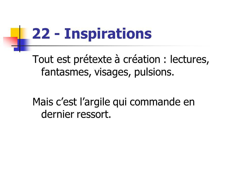 22 - Inspirations Tout est prétexte à création : lectures, fantasmes, visages, pulsions. Mais cest largile qui commande en dernier ressort.