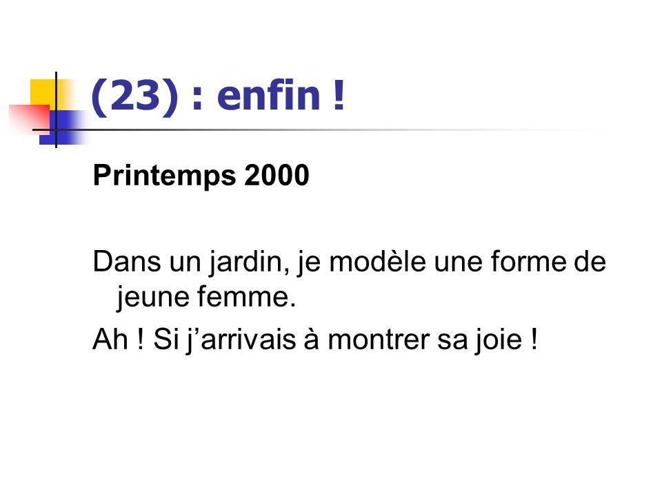 (23) : enfin ! Printemps 2000 Dans un jardin, je modèle une forme de jeune femme. Ah ! Si jarrivais à montrer sa joie !