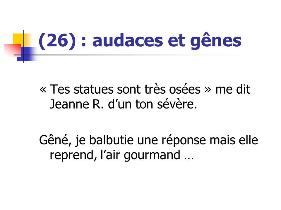 (26) : audaces et gênes « Tes statues sont très osées » me dit Jeanne R. dun ton sévère. Gêné, je balbutie une réponse mais elle reprend, lair gourman