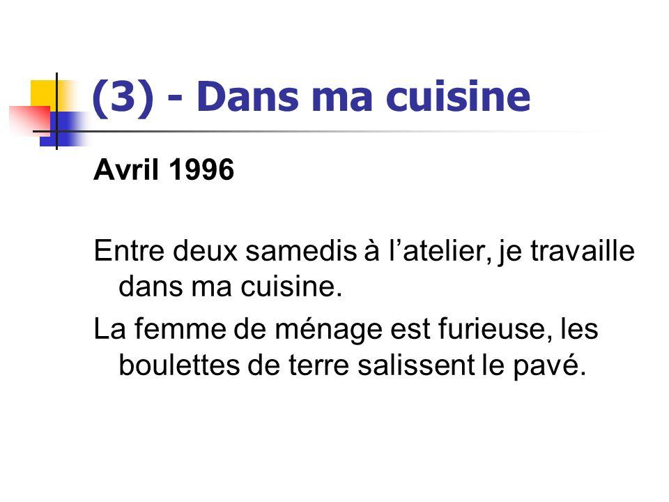 (3) - Dans ma cuisine Avril 1996 Entre deux samedis à latelier, je travaille dans ma cuisine. La femme de ménage est furieuse, les boulettes de terre