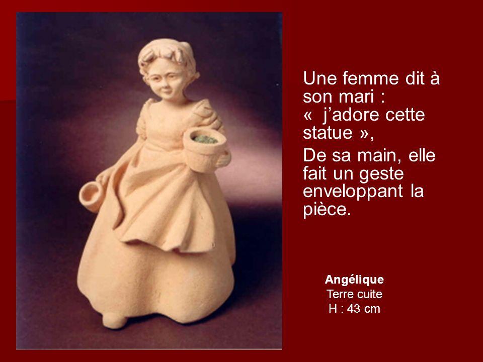 Angélique Terre cuite H : 43 cm Une femme dit à son mari : « jadore cette statue », De sa main, elle fait un geste enveloppant la pièce.