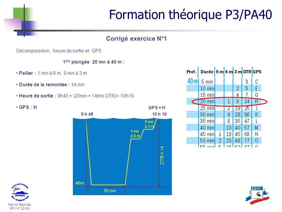 Patrick Baptiste MF1 N° 22108 Corrigé exercice N°1 40m 20 mn 1 mn à 6 m 9 mn à 3 m 9 h 4510 h 19 DTR = 14 Décompression, heure de sortie et GPS 1 ère