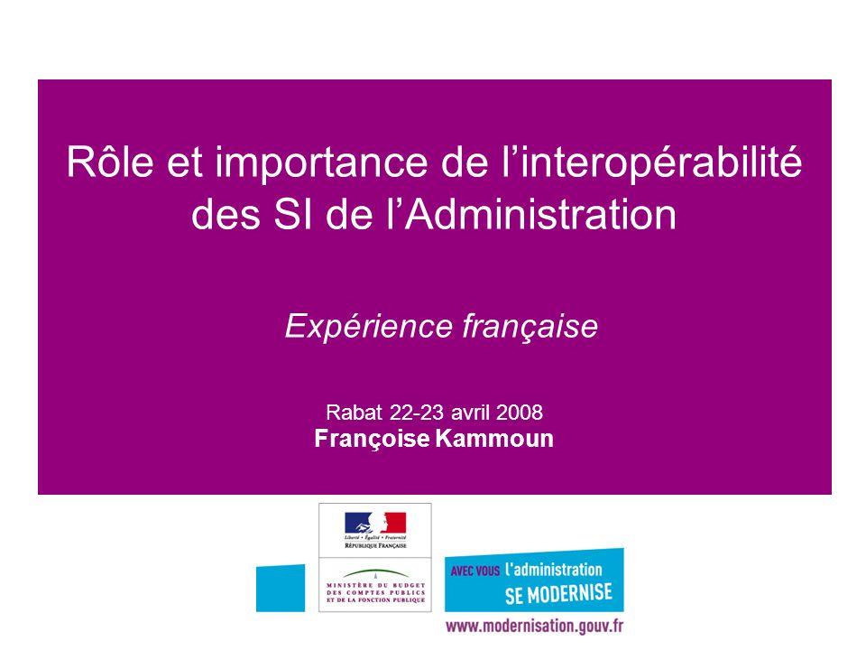1 Rôle et importance de linteropérabilité des SI de lAdministration Expérience française Rabat 22-23 avril 2008 Françoise Kammoun