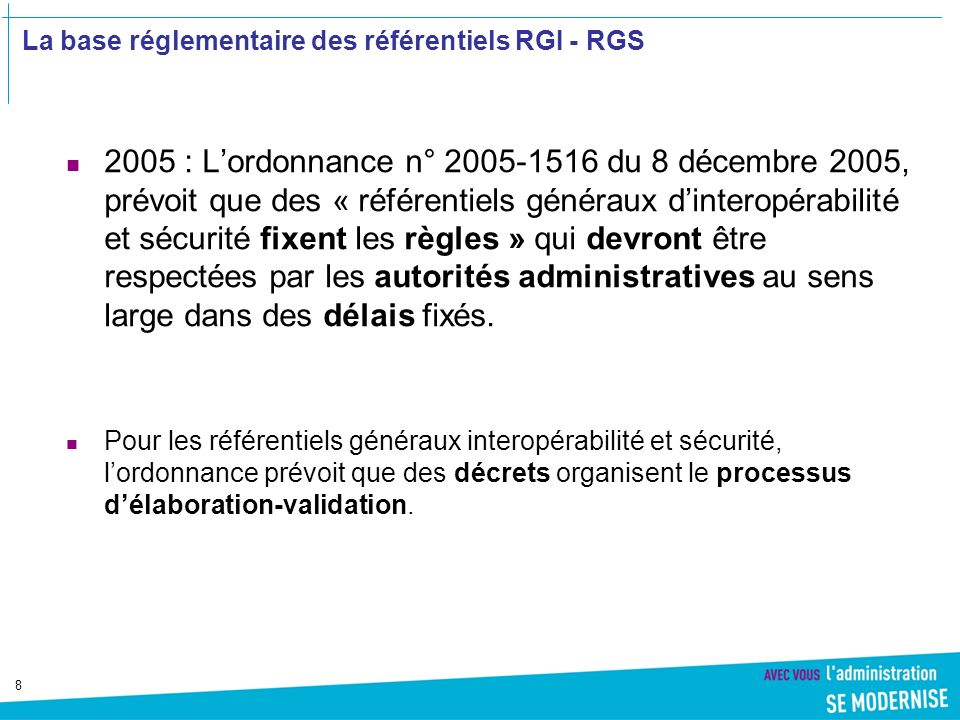 8 La base réglementaire des référentiels RGI - RGS 2005 : Lordonnance n° 2005-1516 du 8 décembre 2005, prévoit que des « référentiels généraux dinteropérabilité et sécurité fixent les règles » qui devront être respectées par les autorités administratives au sens large dans des délais fixés.