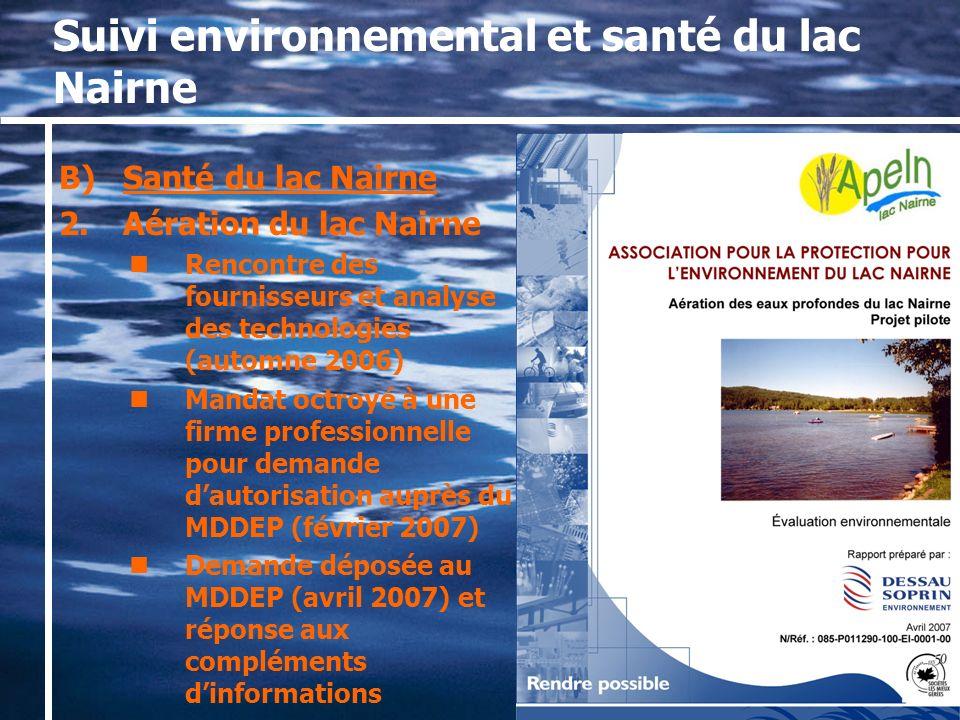 Suivi environnemental et santé du lac Nairne B)Santé du lac Nairne 2.Aération du lac Nairne Rencontre des fournisseurs et analyse des technologies (automne 2006) Mandat octroyé à une firme professionnelle pour demande dautorisation auprès du MDDEP (février 2007) Demande déposée au MDDEP (avril 2007) et réponse aux compléments dinformations
