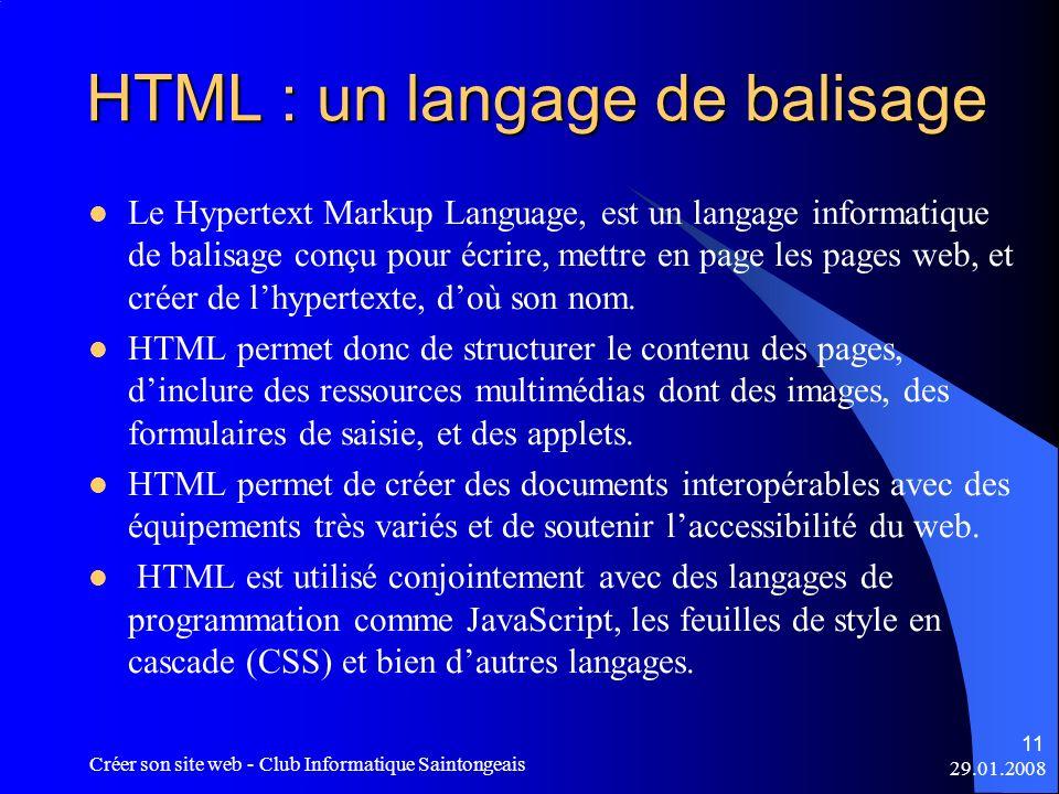 29.01.2008 Créer son site web - Club Informatique Saintongeais 11 HTML : un langage de balisage Le Hypertext Markup Language, est un langage informati