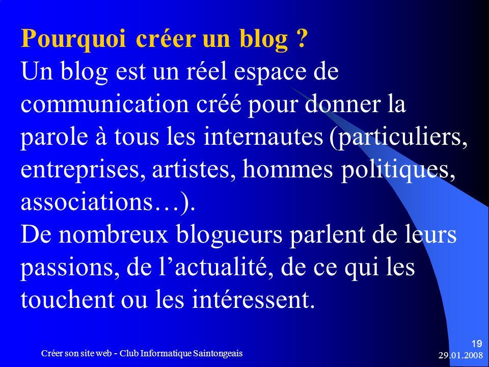 29.01.2008 Créer son site web - Club Informatique Saintongeais 19 Pourquoi créer un blog ? Un blog est un réel espace de communication créé pour donne