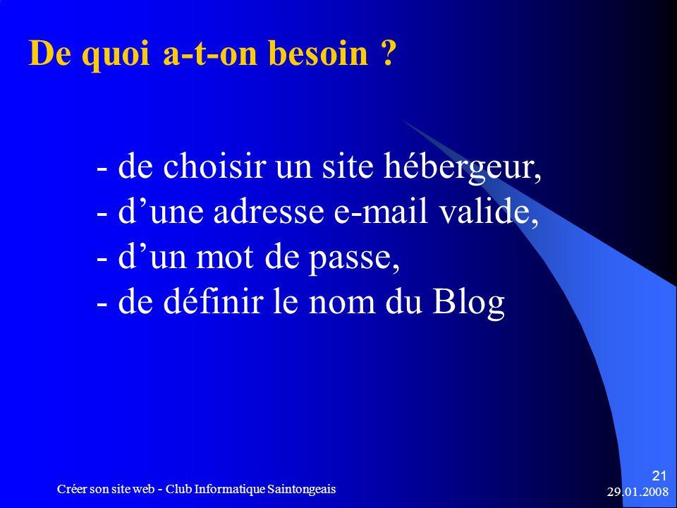 29.01.2008 Créer son site web - Club Informatique Saintongeais 21 De quoi a-t-on besoin ? - de choisir un site hébergeur, - dune adresse e-mail valide