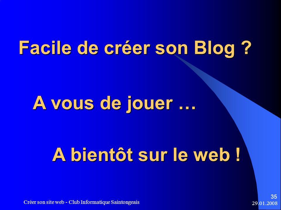 29.01.2008 Créer son site web - Club Informatique Saintongeais 35 Facile de créer son Blog ? A vous de jouer … A bientôt sur le web !