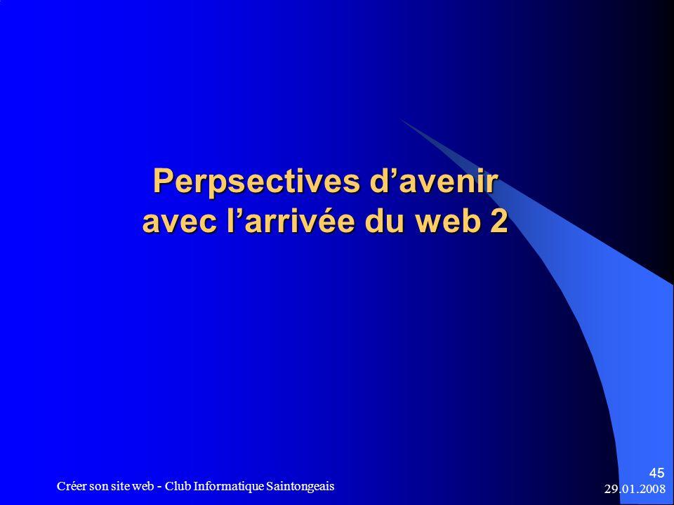 29.01.2008 Créer son site web - Club Informatique Saintongeais 45 Perpsectives davenir avec larrivée du web 2