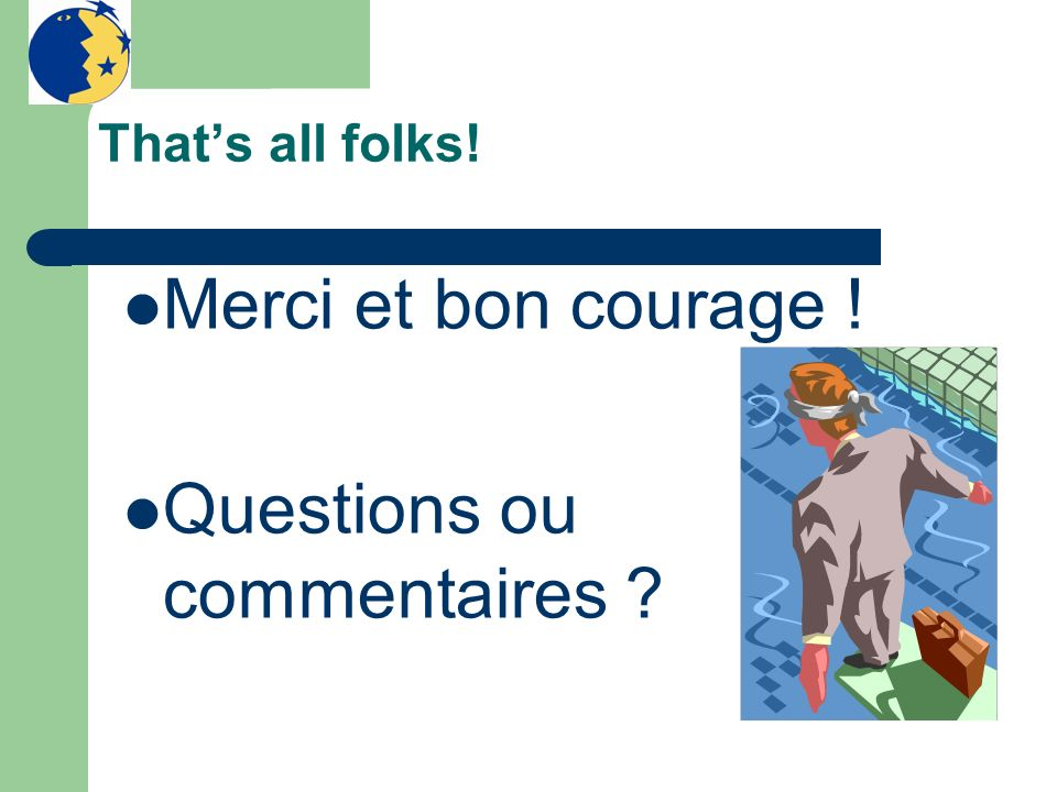 Thats all folks! Merci et bon courage ! Questions ou commentaires ?