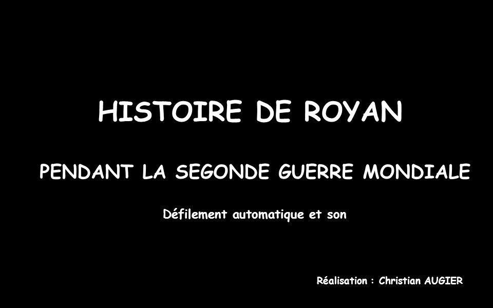 HISTOIRE DE ROYAN PENDANT LA SEGONDE GUERRE MONDIALE Réalisation : Christian AUGIER Défilement automatique et son