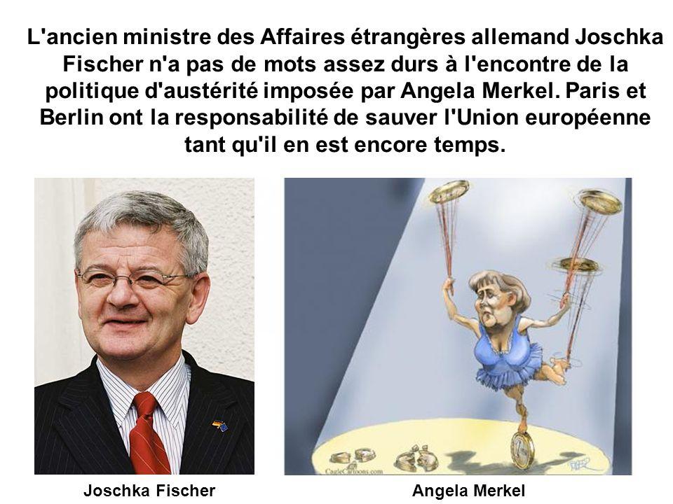 L ancien ministre des Affaires étrangères allemand Joschka Fischer n a pas de mots assez durs à l encontre de la politique d austérité imposée par Angela Merkel.