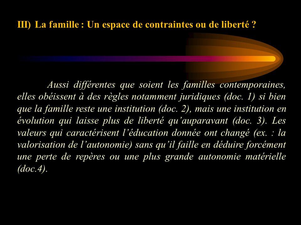 III) La famille : Un espace de contraintes ou de liberté ? Aussi différentes que soient les familles contemporaines, elles obéissent à des règles nota
