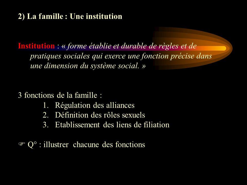 2) La famille : Une institution Institution : « forme établie et durable de règles et de pratiques sociales qui exerce une fonction précise dans une d