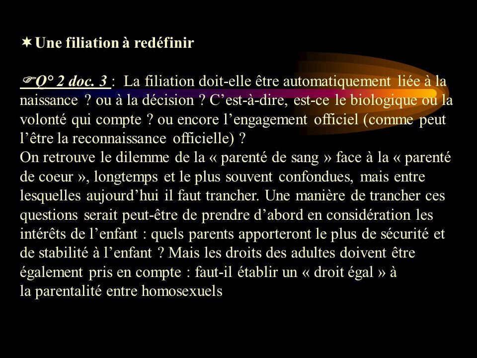 Une filiation à redéfinir Q° 2 doc. 3 : La filiation doit-elle être automatiquement liée à la naissance ? ou à la décision ? Cest-à-dire, est-ce le bi