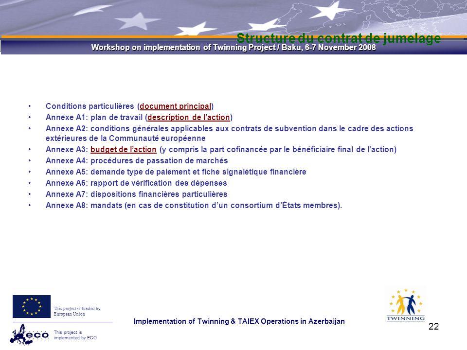Workshop on implementation of Twinning Project / Baku, 6-7 November 2008 This project is funded by European Union This project is implemented by ECO Implementation of Twinning & TAIEX Operations in Azerbaijan 22 Structure du contrat de jumelage Conditions particulières (document principal) Annexe A1: plan de travail (description de laction) Annexe A2: conditions générales applicables aux contrats de subvention dans le cadre des actions extérieures de la Communauté européenne Annexe A3: budget de laction (y compris la part cofinancée par le bénéficiaire final de laction) Annexe A4: procédures de passation de marchés Annexe A5: demande type de paiement et fiche signalétique financière Annexe A6: rapport de vérification des dépenses Annexe A7: dispositions financières particulières Annexe A8: mandats (en cas de constitution dun consortium dÉtats membres).