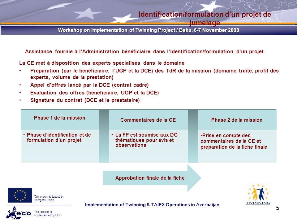 Workshop on implementation of Twinning Project / Baku, 6-7 November 2008 This project is funded by European Union This project is implemented by ECO Implementation of Twinning & TAIEX Operations in Azerbaijan 26 Délais, durée du contrat de jumelage Etablissement initial du CRJ Durée du plan de travailClôture du projet (Rapport final et certificat daudit) XDurée du plan de travail Durée légale du contrat = Durée du plan de travail + X + Y X + Y = 3 mois Y Date de démarrage légale = Date de notification par lUGP du contrat signé