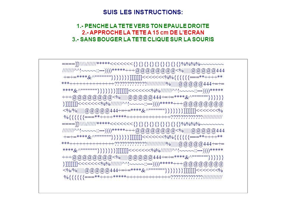 SUIS LES INSTRUCTIONS : 1.- PENCHE LA TETE VERS TON EPAULE DROITE 2.- APPROCHE LA TETE A 15 cm DE LECRAN 3.- SANS BOUGER LA TETE CLIQUE SUR LA SOURIS ====]]\\\///////*****<<<<<<<{}{}{}{}{}{}{}{}{}%%~~~~~~~~ ////////^^!~~~~~::---))))*****+++@@@@@@@@<%||||||@@@@@444 +=+=****&^ }}}}}}}]]]]]]]<<<<<<<%{{{{{{===**++++** ***++++++++++++++?????????????/////////////%||||||@@@@@444+=+= ****&^ }}}}}}}]]]]]]]<<<<<<<%////////^^!~~~~~::---))))***** +++@@@@@@@@<%||||||@@@@@444+=+=****&^ }}}}}} }]]]]]]]<<<<<<<%////////^^!~~~~~::---))))*****+++@@@@@@@@ <%/%||||||@@@@@444+=+=****&^ }}}}}}}]]]]]]]<<<<<<<% %{{{{{{===**++++*****++++++++++++++?????????????/////////////