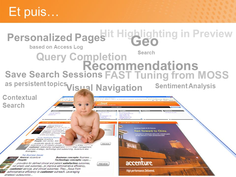Visual Navigation Et puis… Recommendations Query Completion Hit Highlighting in Preview Geo Search Personalized Pages based on Access Log Save Search Sessions as persistent topics FAST Tuning from MOSS Sentiment Analysis Contextual Search