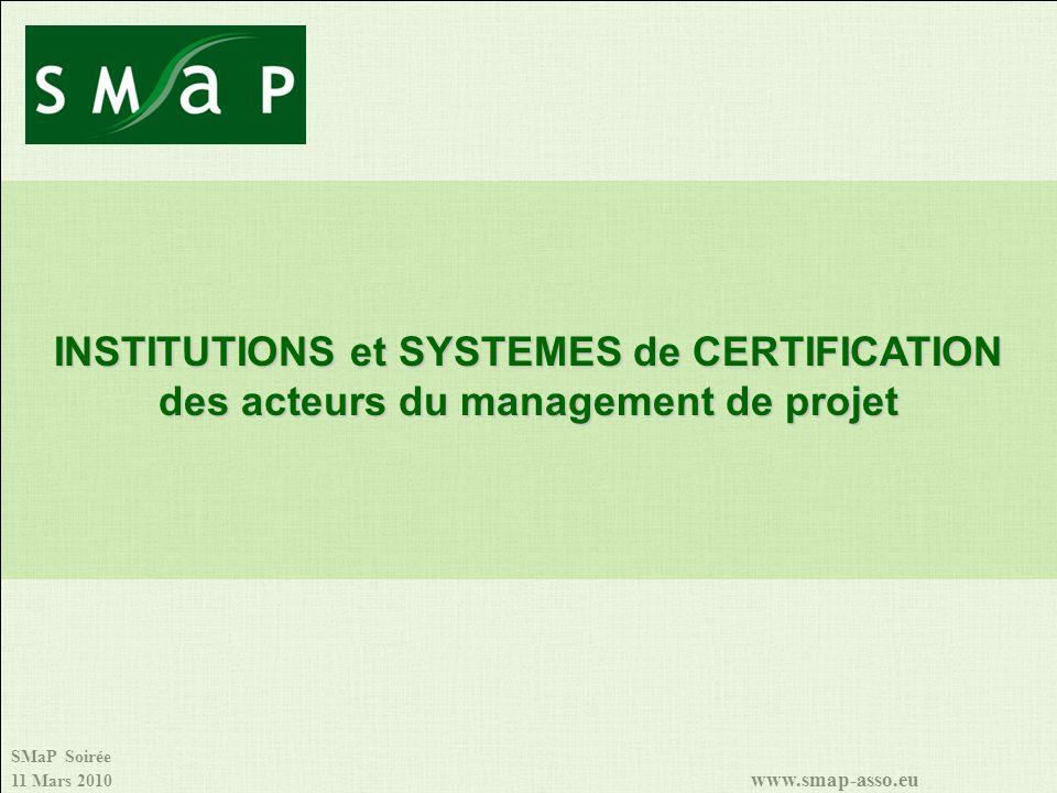 SMaP Soirée 11 Mars 2010 www.smap-asso.eu INSTITUTIONS et SYSTEMES de CERTIFICATION des acteurs du management de projet