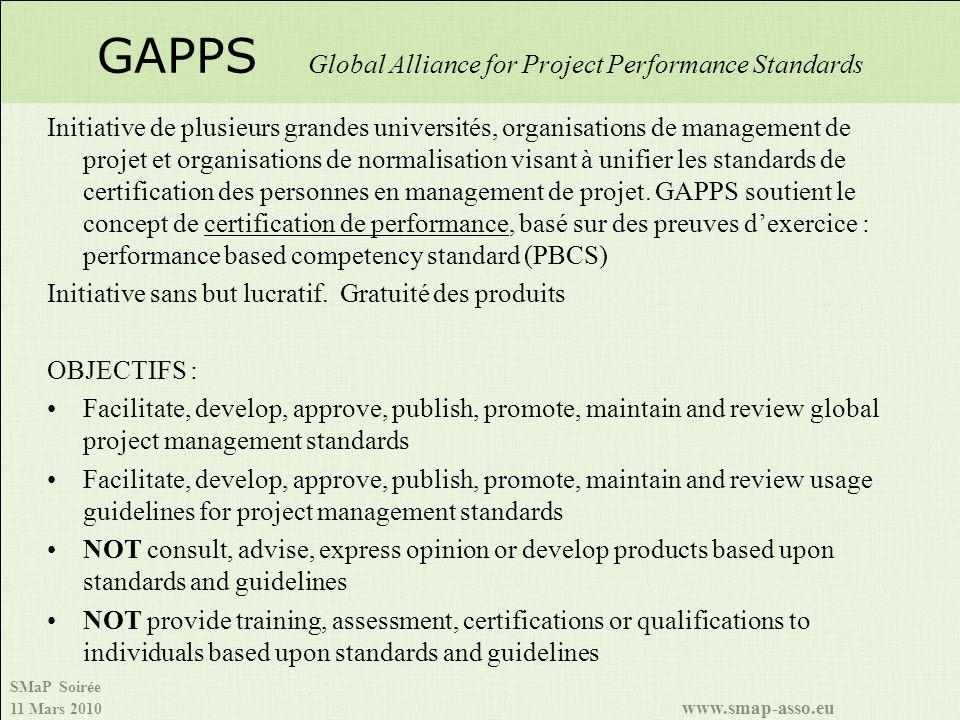 SMaP Soirée 11 Mars 2010 www.smap-asso.eu GAPPS Global Alliance for Project Performance Standards Initiative de plusieurs grandes universités, organisations de management de projet et organisations de normalisation visant à unifier les standards de certification des personnes en management de projet.