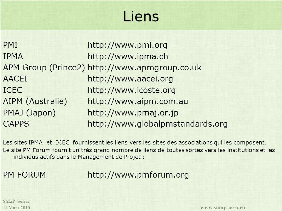 SMaP Soirée 11 Mars 2010 www.smap-asso.eu PMIhttp://www.pmi.org IPMAhttp://www.ipma.ch APM Group (Prince2)http://www.apmgroup.co.uk AACEIhttp://www.aacei.org ICEChttp://www.icoste.org AIPM (Australie)http://www.aipm.com.au PMAJ (Japon)http://www.pmaj.or.jp GAPPS http://www.globalpmstandards.org Les sites IPMA et ICEC fournissent les liens vers les sites des associations qui les composent.