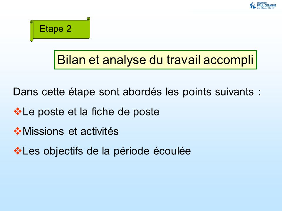 Bilan et analyse du travail accompli Etape 2 Dans cette étape sont abordés les points suivants : Le poste et la fiche de poste Missions et activités Les objectifs de la période écoulée