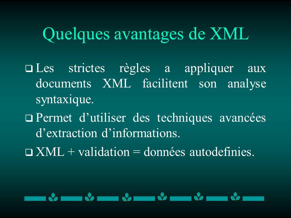 Quelques avantages de XML Les strictes règles a appliquer aux documents XML facilitent son analyse syntaxique. Permet dutiliser des techniques avancée