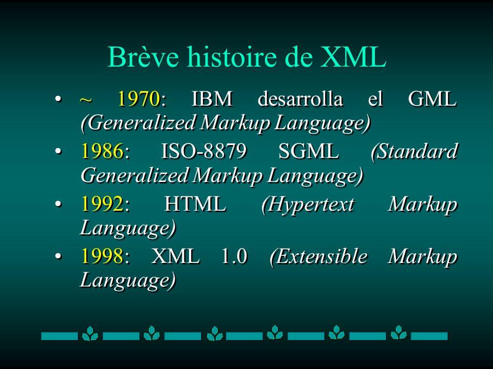 Brève histoire de XML ~ 1970: IBM desarrolla el GML (Generalized Markup Language) 1986: ISO-8879 SGML (Standard Generalized Markup Language) 1992: HTM