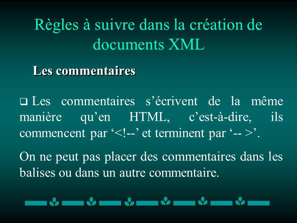 Règles à suivre dans la création de documents XML Les commentaires Les commentaires sécrivent de la même manière quen HTML, cest-à-dire, ils commencen