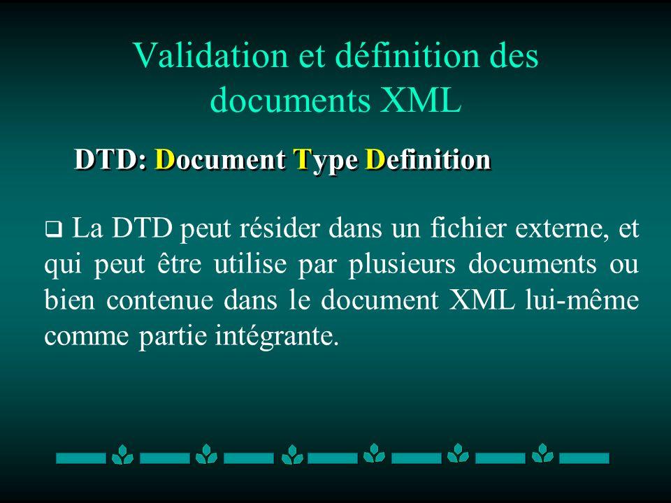 Validation et définition des documents XML DTD: Document Type Definition La DTD peut résider dans un fichier externe, et qui peut être utilise par plu