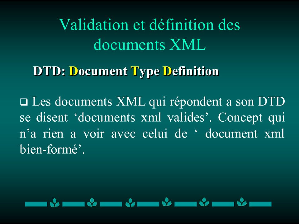 Validation et définition des documents XML DTD: Document Type Definition Les documents XML qui répondent a son DTD se disent documents xml valides.