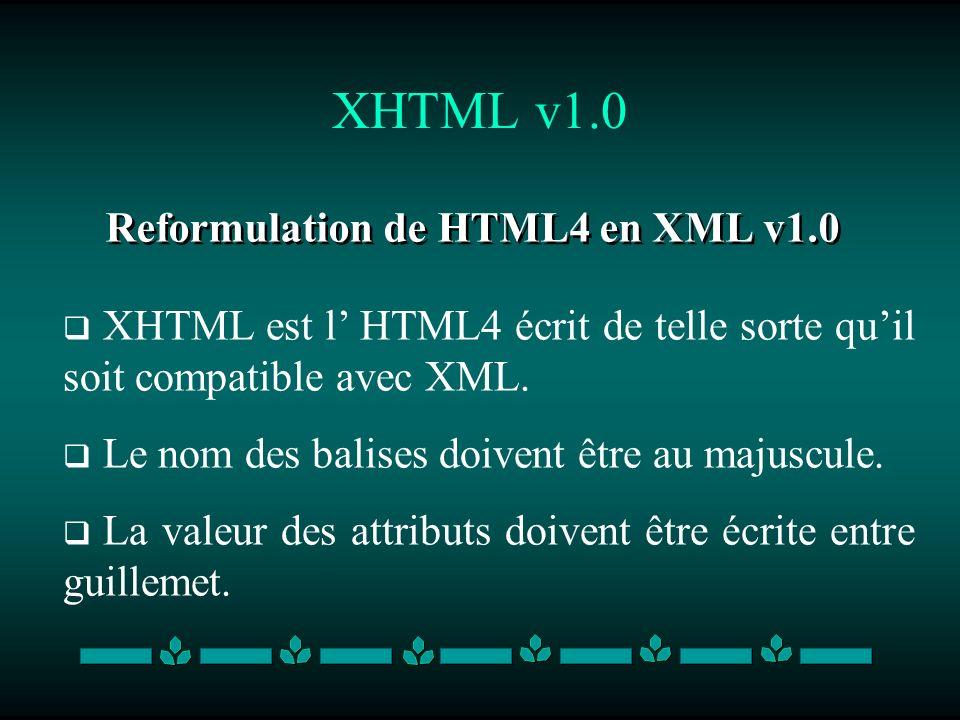 XHTML v1.0 Reformulation de HTML4 en XML v1.0 XHTML est l HTML4 écrit de telle sorte quil soit compatible avec XML. Le nom des balises doivent être au