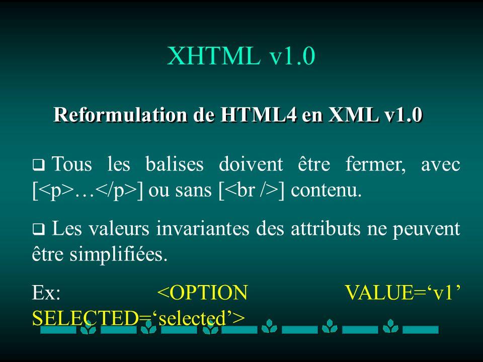 XHTML v1.0 Reformulation de HTML4 en XML v1.0 Tous les balises doivent être fermer, avec [ … ] ou sans [ ] contenu. Les valeurs invariantes des attrib