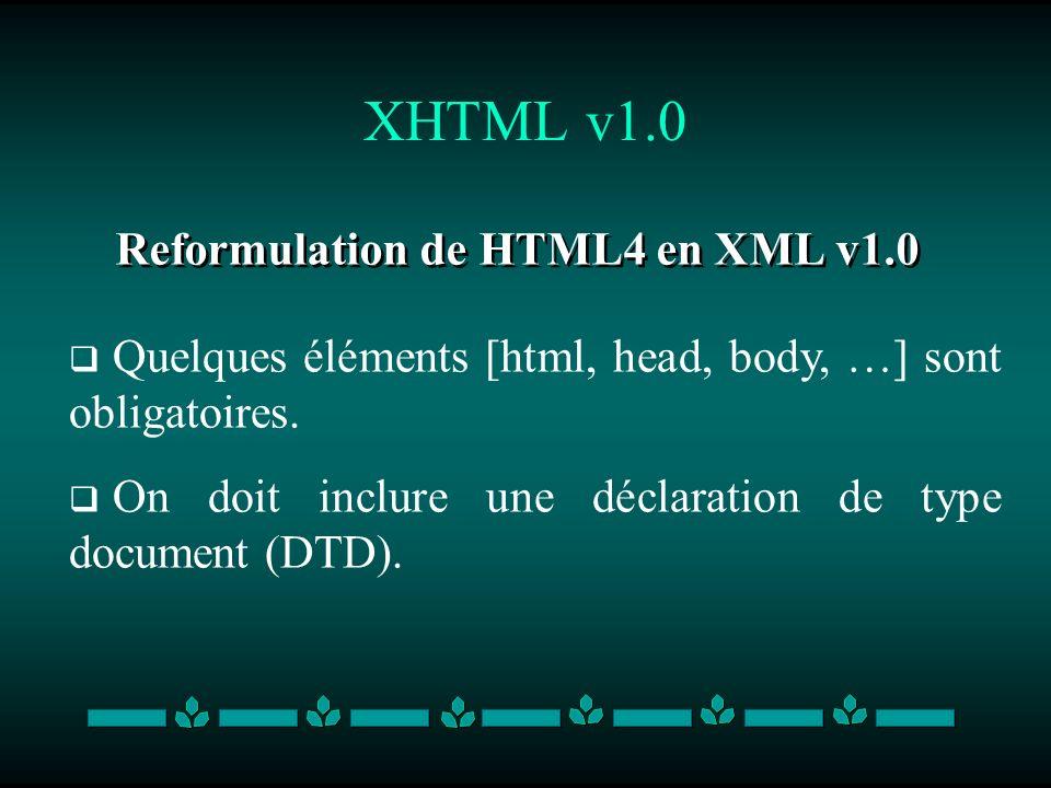 XHTML v1.0 Reformulation de HTML4 en XML v1.0 Quelques éléments [html, head, body, …] sont obligatoires. On doit inclure une déclaration de type docum