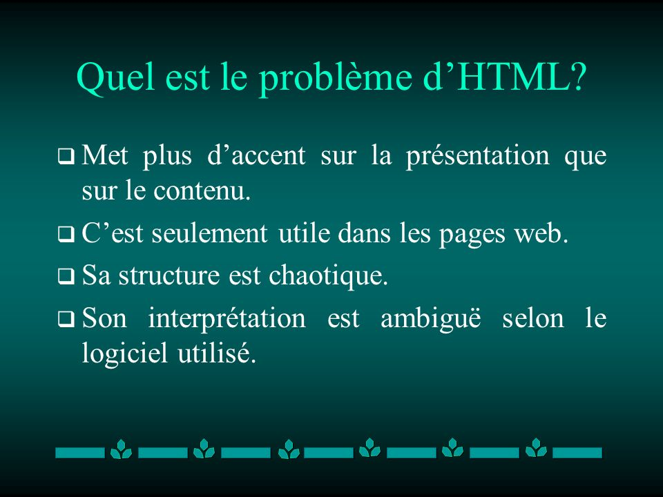Quel est le problème dHTML? Met plus daccent sur la présentation que sur le contenu. Cest seulement utile dans les pages web. Sa structure est chaotiq