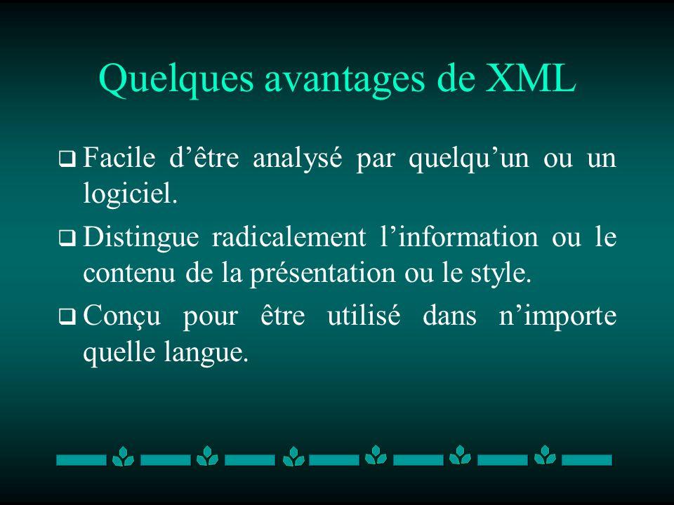 Quelques avantages de XML Facile dêtre analysé par quelquun ou un logiciel. Distingue radicalement linformation ou le contenu de la présentation ou le
