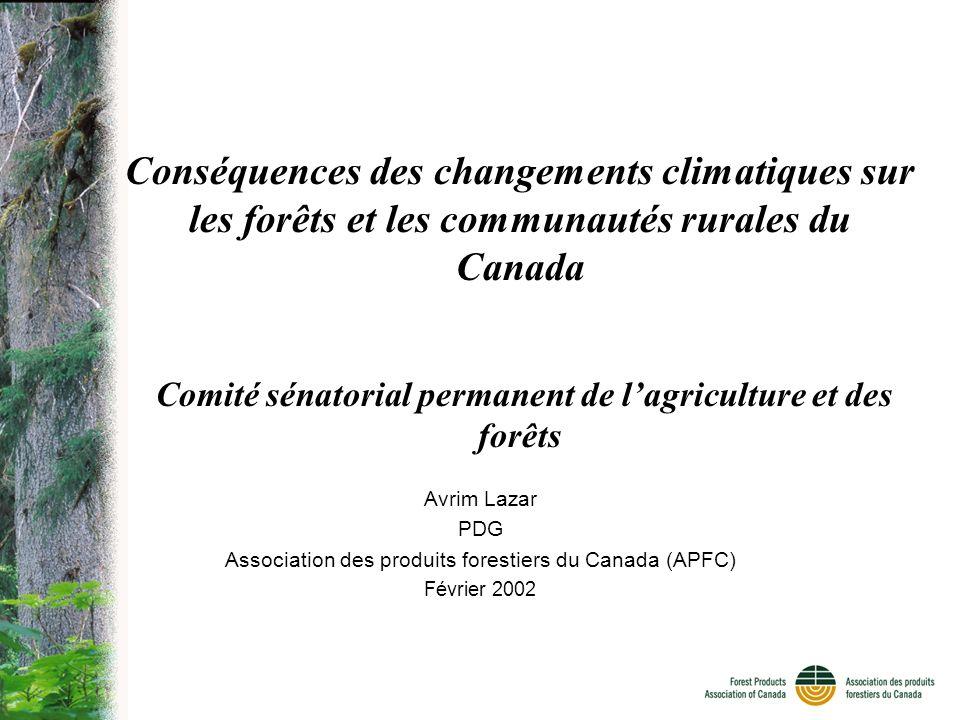 Conséquences des changements climatiques sur les forêts et les communautés rurales du Canada Comité sénatorial permanent de lagriculture et des forêts Avrim Lazar PDG Association des produits forestiers du Canada (APFC) Février 2002